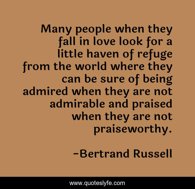 Many people when they fall in love look for a little haven of refuge from the world where they can be sure of being admired when they are not admirable and praised when they are not praiseworthy.