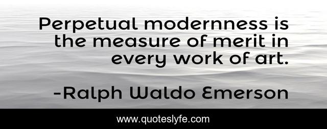 Perpetual modernness is the measure of merit in every work of art.