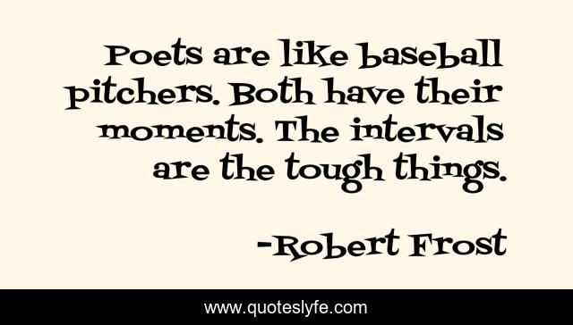 Poets are like baseball pitchers. Both have their moments. The intervals are the tough things.