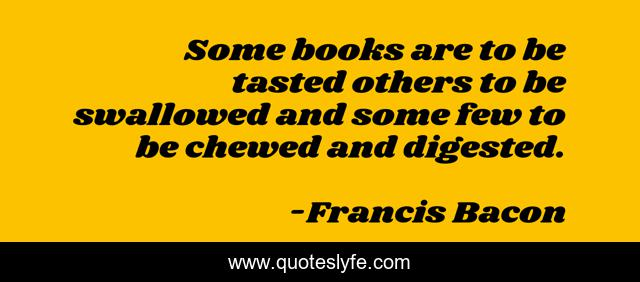 Some books are to be tasted others to be swallowed and some few to be chewed and digested.