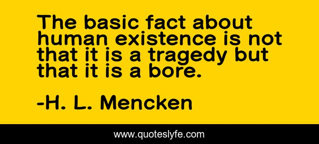 The basic fact about human existence is not that it is a tragedy but that it is a bore.