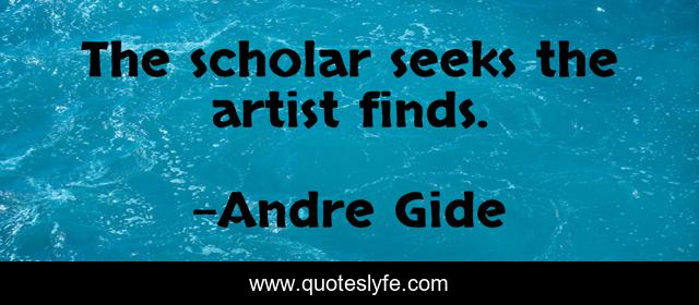 The scholar seeks the artist finds.
