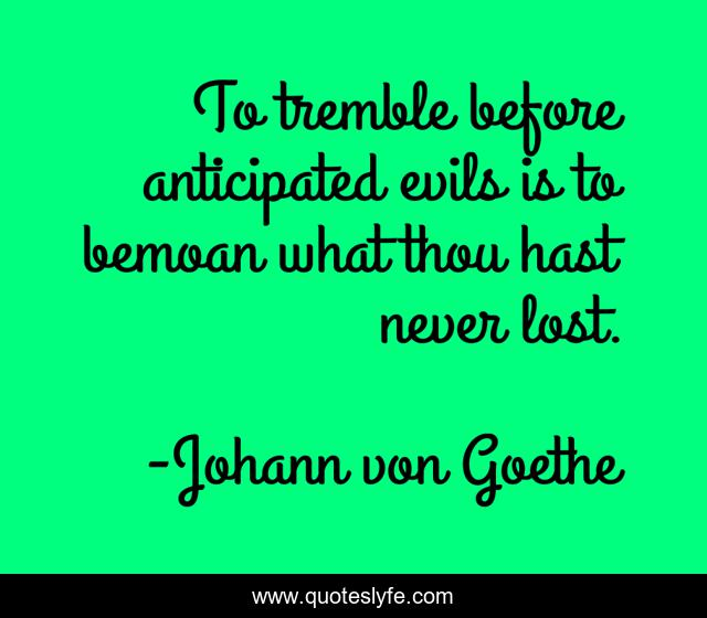 To tremble before anticipated evils is to bemoan what thou hast never lost.