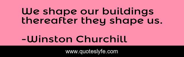 We shape our buildings thereafter they shape us.