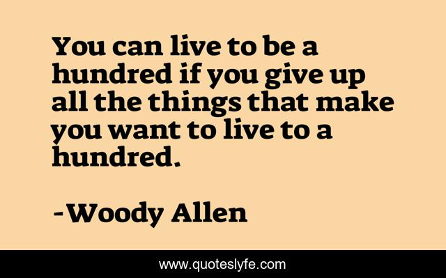 You can live to be a hundred if you give up all the things that make you want to live to a hundred.
