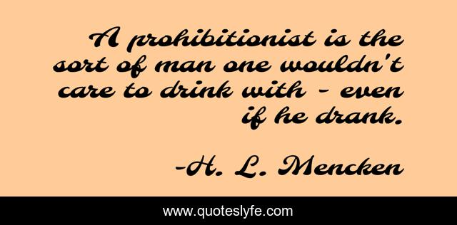 A prohibitionist is the sort of man one wouldn't care to drink with - even if he drank.