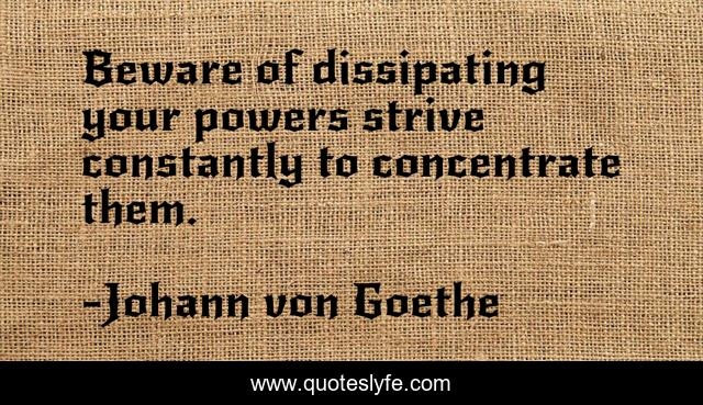 Beware of dissipating your powers strive constantly to concentrate them.