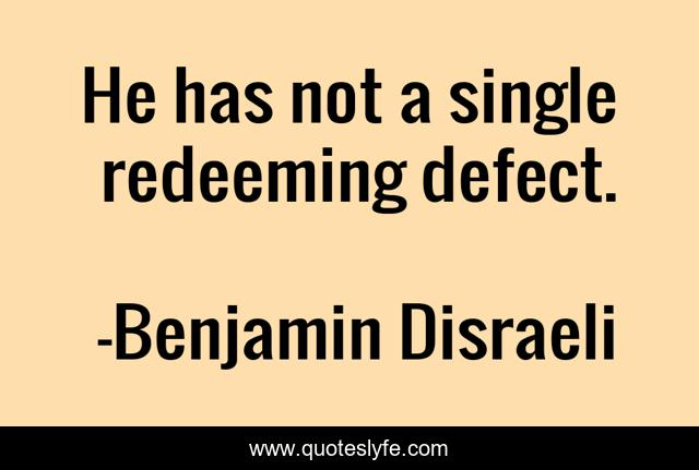 He has not a single redeeming defect.