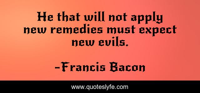 He that will not apply new remedies must expect new evils.