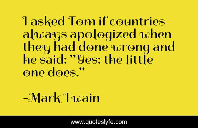 I asked Tom if countries always apologized when they had done wrong and he said: