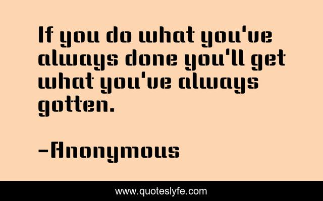 If you do what you've always done you'll get what you've always gotten.