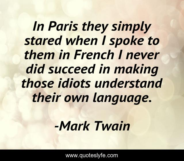 In Paris they simply stared when I spoke to them in French I never did succeed in making those idiots understand their own language.