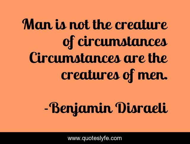 Man is not the creature of circumstances Circumstances are the creatures of men.