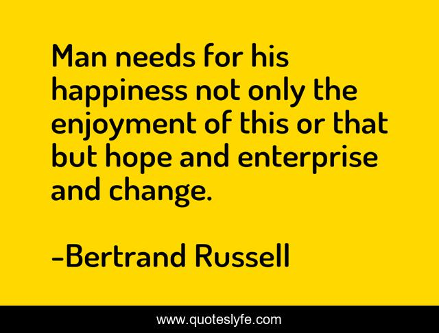 Man needs for his happiness not only the enjoyment of this or that but hope and enterprise and change.