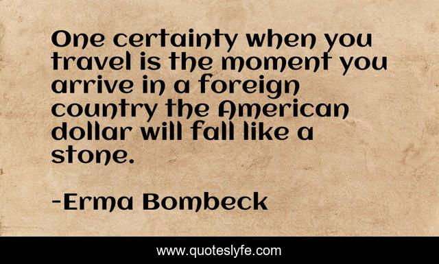 One certainty when you travel is the moment you arrive in a foreign country the American dollar will fall like a stone.