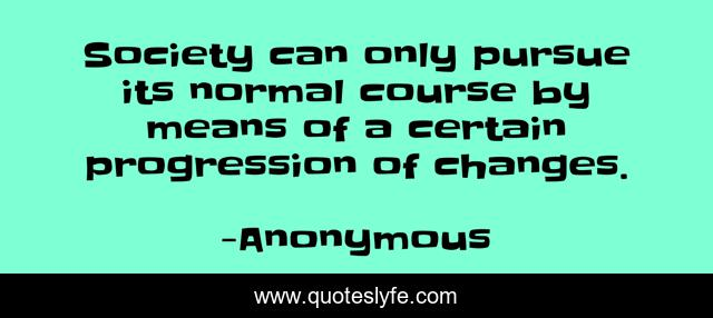 Society can only pursue its normal course by means of a certain progression of changes.