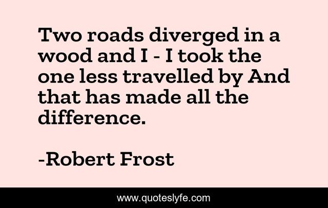 Two roads diverged in a wood and I - I took the one less travelled by And that has made all the difference.
