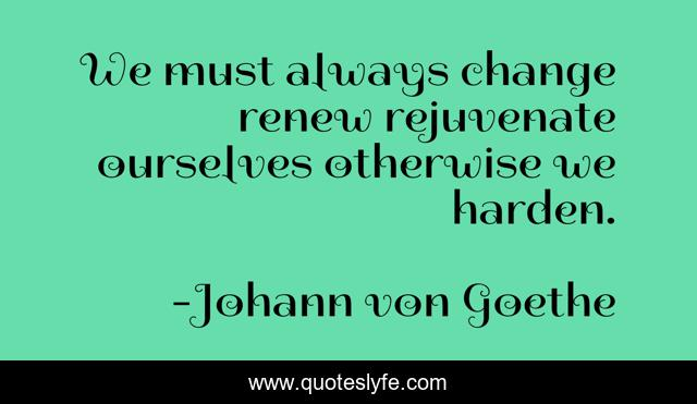 We must always change renew rejuvenate ourselves otherwise we harden.
