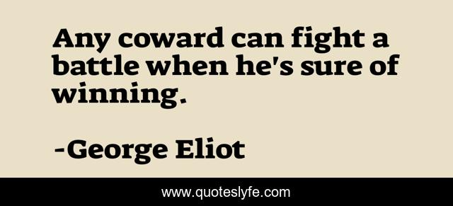 Any coward can fight a battle when he's sure of winning.