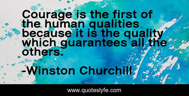 Courage is the first of the human qualities because it is the quality which guarantees all the others.
