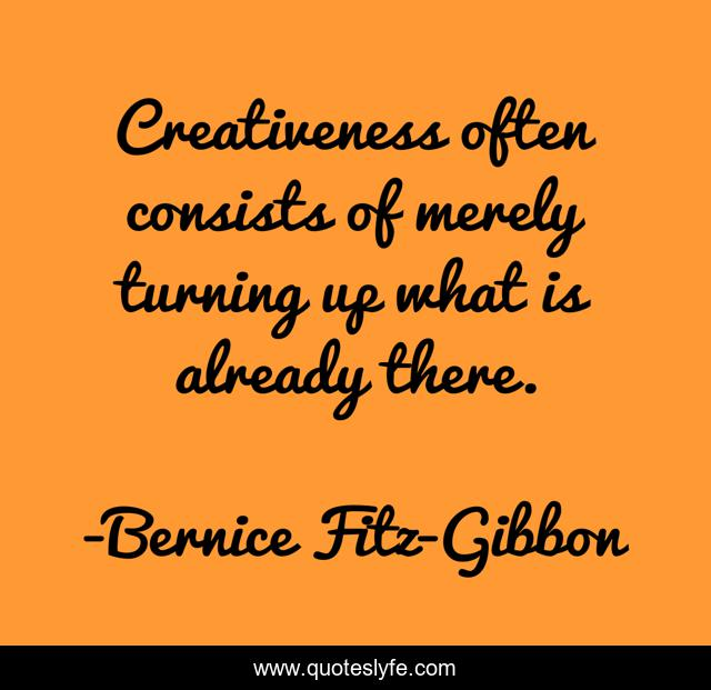 Creativeness often consists of merely turning up what is already there.