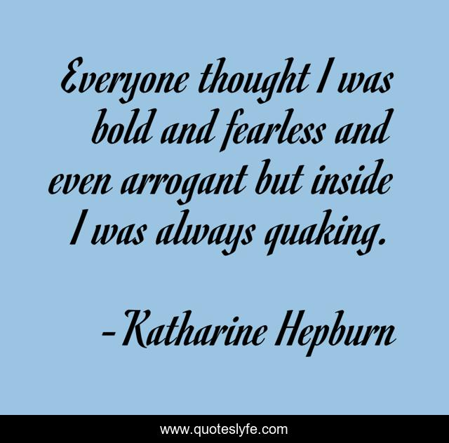 Everyone thought I was bold and fearless and even arrogant but inside I was always quaking.