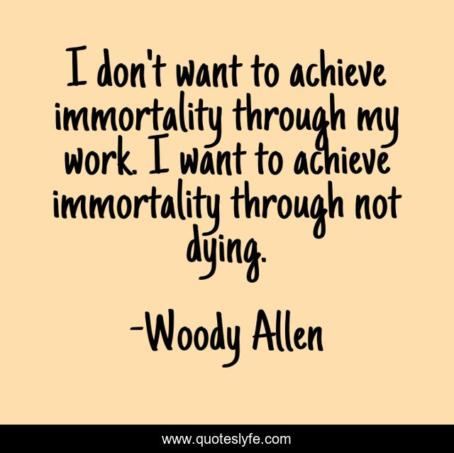 I don't want to achieve immortality through my work. I want to achieve immortality through not dying.