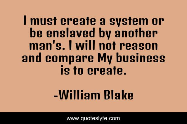 I must create a system or be enslaved by another man's. I will not reason and compare My business is to create.