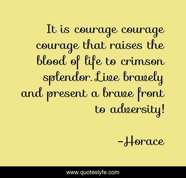 It is courage courage courage that raises the blood of life to crimson splendor. Live bravely and present a brave front to adversity!