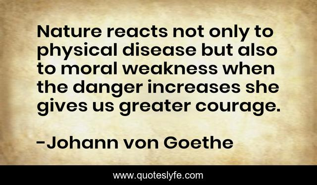 Nature reacts not only to physical disease but also to moral weakness when the danger increases she gives us greater courage.