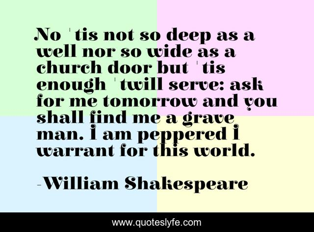 No 'tis not so deep as a well nor so wide as a church door but 'tis enough 'twill serve: ask for me tomorrow and you shall find me a grave man. I am peppered I warrant for this world.