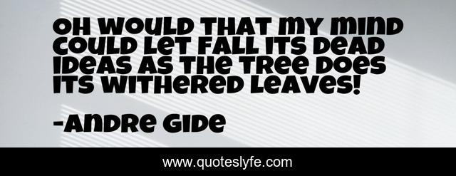 Oh would that my mind could let fall its dead ideas as the tree does its withered leaves!
