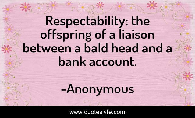 Respectability: the offspring of a liaison between a bald head and a bank account.
