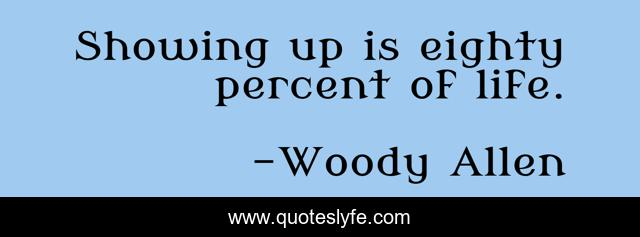 Showing up is eighty percent of life.