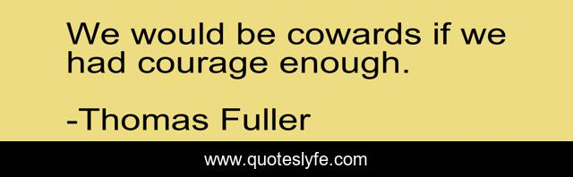 We would be cowards if we had courage enough.