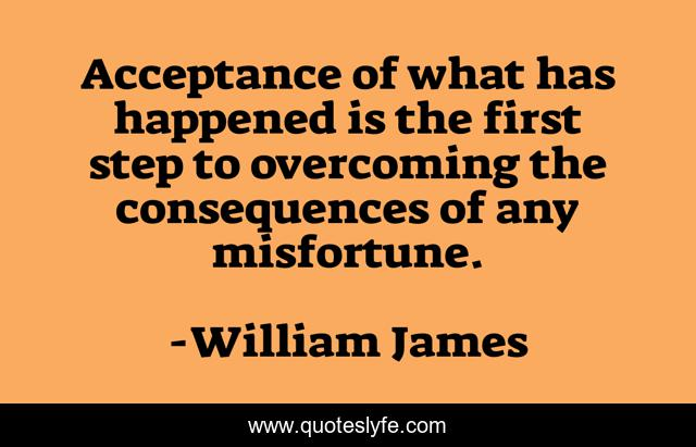 Acceptance of what has happened is the first step to overcoming the consequences of any misfortune.
