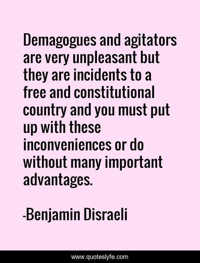 Demagogues and agitators are very unpleasant but they are incidents to a free and constitutional country and you must put up with these inconveniences or do without many important advantages.