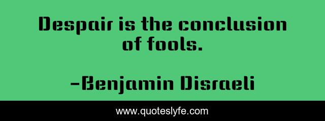 Despair is the conclusion of fools.