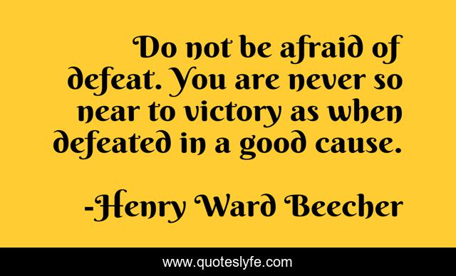 Do not be afraid of defeat. You are never so near to victory as when defeated in a good cause.