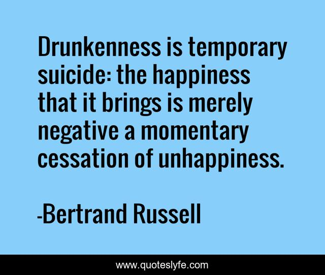 Drunkenness is temporary suicide: the happiness that it brings is merely negative a momentary cessation of unhappiness.