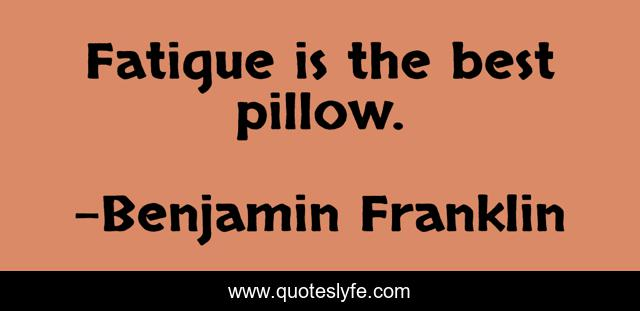 Fatigue is the best pillow.