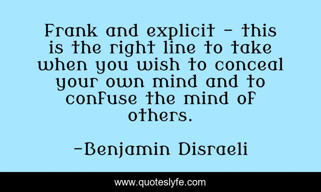 Frank and explicit - this is the right line to take when you wish to conceal your own mind and to confuse the mind of others.