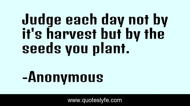Judge each day not by it's harvest but by the seeds you plant.