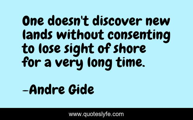 One doesn't discover new lands without consenting to lose sight of shore for a very long time.