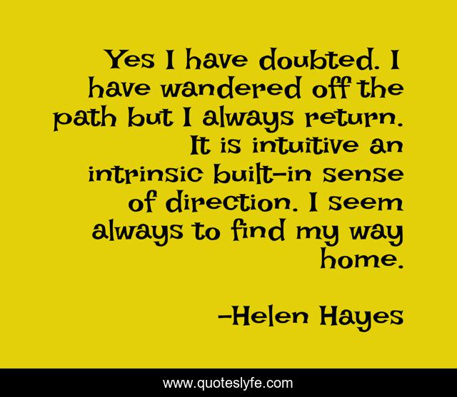 Yes I have doubted. I have wandered off the path but I always return. It is intuitive an intrinsic built-in sense of direction. I seem always to find my way home.