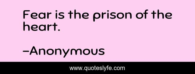Fear is the prison of the heart.