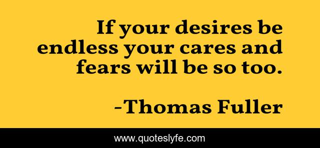 If your desires be endless your cares and fears will be so too.