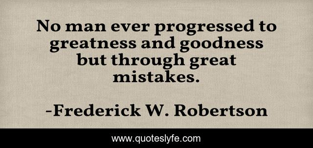 No man ever progressed to greatness and goodness but through great mistakes.