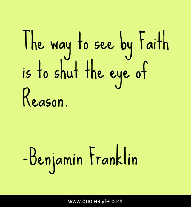 The way to see by Faith is to shut the eye of Reason.