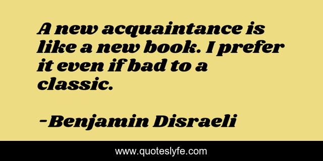 A new acquaintance is like a new book. I prefer it even if bad to a classic.